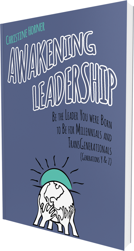 Awakening Leadership: Be the Leader You Were Born to Be for Millennials & TransGenerationals (Generations Y & Z) Christine Horner